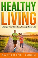 HEALTHY LIVING: Change Your Lifestyle, Change Your Life