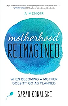 Motherhood Reimagined: When Becoming a Mother Doesn't Go As Planned: A Memoir by [Kowalski, Sarah]