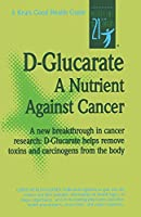 D-Glucarate: A Nutrient Against Cancer (Good Health Guides)