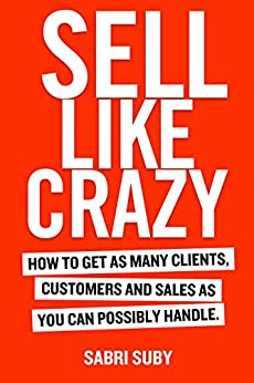 SELL LIKE CRAZY: How to Get As Many Clients, Customers and Sales As You Can Possibly Handle by [Suby, Sabri]