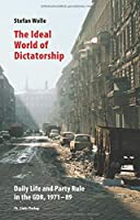 The Ideal World of Dictatorship: Daily Life and Party Rule in the GDR, 1971-89