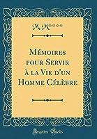 Mémoires Pour Servir À La Vie d'Un Homme Célèbre (Classic Reprint)