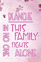 BLANCHE In This Family No One Fights Alone: Personalized Name Notebook/Journal Gift For Women Fighting Health Issues. Illness Survivor / Fighter Gift for the Warrior in your life | Writing Poetry, Diary, Gratitude, Daily or Dream Journal.