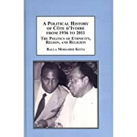 A Political History of Cote D'ivoire from 1936 to 2011: The Politics of Ethnicity, Region, and Religion