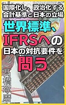 [高橋 琢磨]の世界標準、IFRSへの日本の対抗要件を問う - 国際化し、政治化する会計基準と日本の立場 - グローバル経営シリーズ15