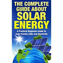 Solar Panels: The Complete Guide About Solar Energy - A Practical Beginners Guide To Solar Panels, Cells and Electricity (Alternative Energy, Sustainable Living, Green Living)