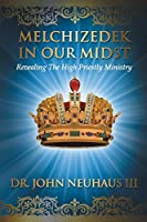 Melchizedek in Our Midst: Revealing the High Priestly Ministry