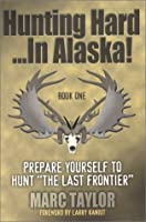 Hunting Hard...in Alaska: Prepare Yourself to Hunt the Last Frontier