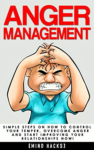 Anger Management: Simple Steps on How to Control Your Temper, Overcome Anger and Start Improving Your Relationships Now! (Anger Management, Anger, Mindfulness. Mind Hacks Book 6) (English Edition)