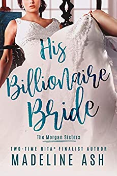 His Billionaire Bride (The Morgan Sisters Book 2) by [Ash , Madeline ]