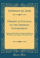 Orders in Council of the Imperial Government: Together with Treaties Negotiated Between His Majesty the King and Foreign Powers (Classic Reprint)