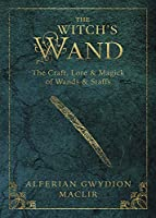 The Witch's Wand: The Craft, Lore, and Magick of Wands & Staffs (The Witch's Tools Series)