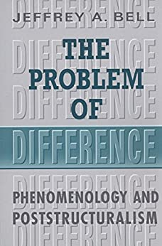 The Problem of Difference: Phenomenology and Poststructuralism (Toronto Studies in Philosophy) by [Bell, Jeffrey, A.]
