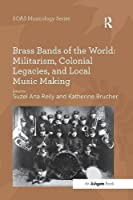 Brass Bands of the World: Militarism, Colonial Legacies, and Local Music Making (SOAS Musicology Series)