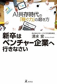 [清水宏]の新卒はベンチャー企業へ行きなさい AI共存時代の「稼ぐ力」の磨き方 (幻冬舎単行本)