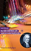 The God-centred Life: Insights from Jonathan Edwards for Today