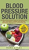 Blood Pressure: Solution: 54 Delicious Heart Healthy Recipes That Will Naturally Lower High Blood Pressure and Reduce Hypertension (Blood Pressure Series) (Volume 2)