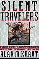 """Silent Travelers: Germs, Genes, and the """"Immigrant Menace"""""""