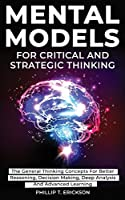 Mental Models For Critical And Strategic Thinking: The General Thinking Concepts For Better Reasoning, Decision Making, Deep Analysis And Advanced Learning