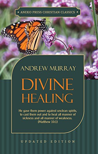 Divine Healing: He gave them power against unclean spirits, to cast them out and to heal all manner of sickness and all manner of weakness – Matthew 10:1 ... Updated Classics Book 3) (English Edition)