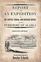Report of an Expedition: Report of an Expedition to Copper, Tanana, and Koyukuk Rivers In The Territory of Alaska