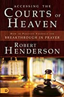 Accessing the Courts of Heaven: How to Position Yourself for Breakthrough in Prayers