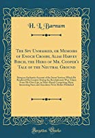 The Spy Unmasked, or Memoirs of Enoch Crosby, Alias Harvey Birch, the Hero of Mr. Cooper's Tale of the Neutral Ground: Being an Authentic Account of the Secret Services Which He Rendered His Country During the Revolutionary War; Taken from His Own Lips, I