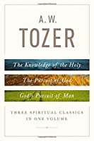 A. W. Tozer: Three Spiritual Classics in One Volume; The Knowledge of the Holy/The Pursuit of God/God's Pursuit of Man