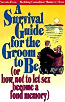 A Survival Guide for the Groom to Be (Or How Not to Let Sex Become a Fond Memory) (First Book Series)