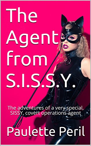 The Agent from S.I.S.S.Y.: The adventures of a very special, SISSY, covert operations agent (English Edition)