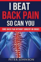 I Beat Back Pain So Can You: Cure Back Pain Without Surgery or Drugs