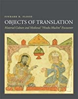 """Objects of Translation: Material Culture and Medieval """"Hindu-Muslim"""" Encounter"""