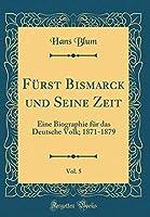 F?rst Bismarck und Seine Zeit Vol. 5: Eine Biographie f?r das Deutsche Volk; 1871-1879 (Classic Reprint) (German Edition) [並行輸入品]