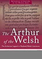 Arthur of the Welsh: The Arthurian Legend in Medieval Welsh Literature (Arthurian Literature in the Middle Ages)