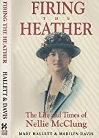 Firing the Heather: The Life & Times of Nellie McClung