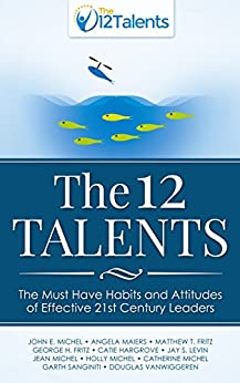 The 12 Talents: The Must Have Habits and Attitudes of Effective 21st Century Leaders by [Michel, John, Maiers, Angela, Fritz, Matthew, Fritz, George, Hargrove, Catie, Levin, Jay, Michel, Jean, Michel, Holly, Sanginiti, Garth, VanWiggeren, Douglas]