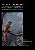Pearls to Painting - A Naturalist in Ceylon: The Memoirs of George Morrison Reid Henry