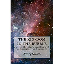 the kin-dom in the rubble: a queer Christian's wrestling with God, scripture, and humanity
