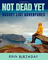 89th Birthday Bucket List Adventures - Not Dead Yet: 89 Years Old Alternative Card Gift - Journal & Notebook Planner - Big Adventures Log Book - Including Travel Bucket List with Prompts