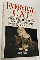 Everyday Cat: The Complete Guide to Understanding and Enjoying Your Pet Cat