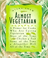 Almost Vegetarian: A Primer for Cooks Who Are Eating Vegetarian Most of the Time, Chicken & Fish Some of the Time, & Altogether Well All of the Time