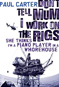 Don't Tell Mum I Work on the Rigs...She Thinks I'm a Piano Player in a Whorehouse by [Carter, Paul]