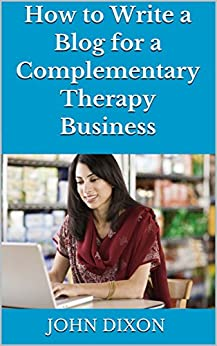 How to Write a Blog  for a Complementary Therapy Business by [Dixon, John]