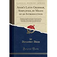 Adam's Latin Grammar, Simplified, by Means of an Introduction: Designed to Facilitate the Study of Latin Grammar, by Spreading Before the Student, in the Compass of a Few Pages, What Is Most Essentially Necessary to Be Remembered; With Appropriate Exercis