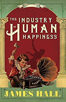 The Industry of Human Happiness by [Hall, James]