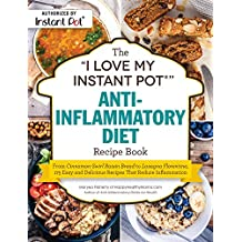The I Love My Instant Pot Anti-inflammatory Diet Recipe Book: From Cinnamon-swirl Raisin Bread to Lasagna Florentine, 175 Easy and Delicious Recipes That Reduce Inflammation