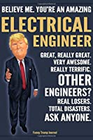 Funny Trump Journal - Believe Me. You're An Amazing Electrical Engineer Great, Really Great. Very Awesome. Really Terrific. Other Engineers? Total Disasters. Ask Anyone.: Electrical Engineer Appreciation Gift Trump Gag Gift Better Than A Card Notebook