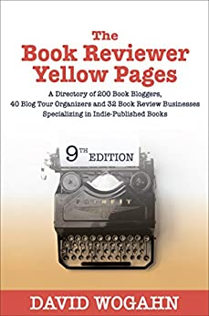 The Book Reviewer Yellow Pages: A Directory of 200 Book Bloggers, 40 Blog Tour Organizers and 32 Book Review Businesses Specializing in Indie-Published Books by [Wogahn, David]