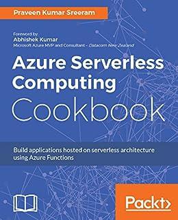 [Sreeram, Praveen Kumar]のAzure Serverless Computing Cookbook: Build applications hosted on serverless architecture using Azure Functions (English Edition)
