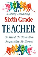 A Truly Amazing Sixth Grade Teacher Is Hard To Find But Impossible To Forget: Teacher Appreciation Gift Notebook End of Term Teachers Blank Lined Paper Journal 120 Pages 6x9 inch